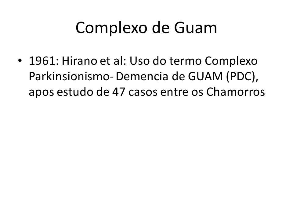 Complexo de Guam 1961: Hirano et al: Uso do termo Complexo Parkinsionismo- Demencia de GUAM (PDC), apos estudo de 47 casos entre os Chamorros