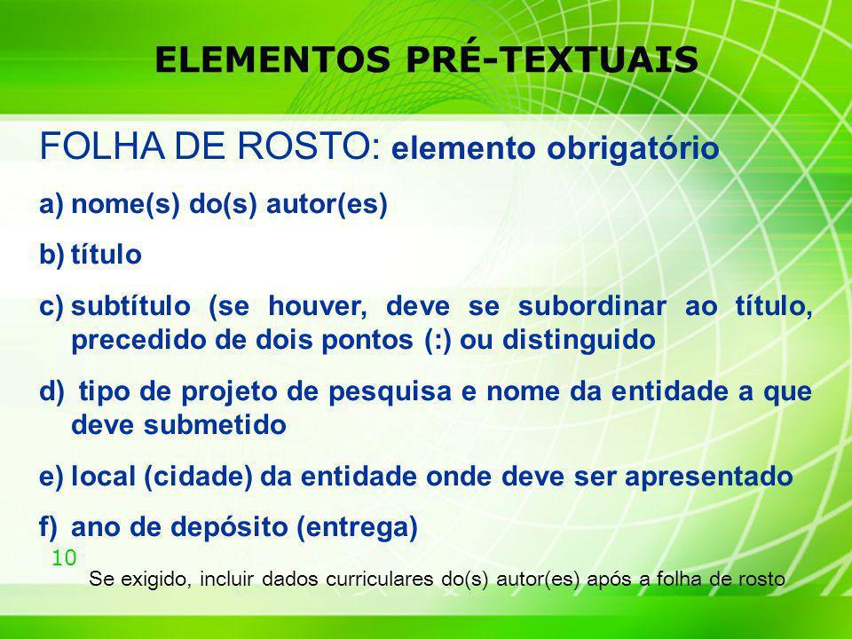 10 ELEMENTOS PRÉ-TEXTUAIS FOLHA DE ROSTO: elemento obrigatório a)nome(s) do(s) autor(es) b)título c)subtítulo (se houver, deve se subordinar ao título