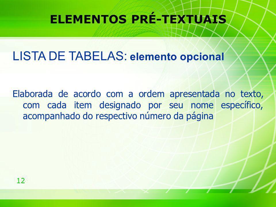 12 ELEMENTOS PRÉ-TEXTUAIS LISTA DE TABELAS: elemento opcional Elaborada de acordo com a ordem apresentada no texto, com cada item designado por seu no