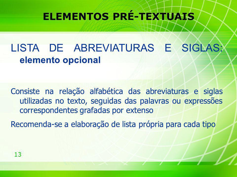 13 ELEMENTOS PRÉ-TEXTUAIS LISTA DE ABREVIATURAS E SIGLAS: elemento opcional Consiste na relação alfabética das abreviaturas e siglas utilizadas no tex