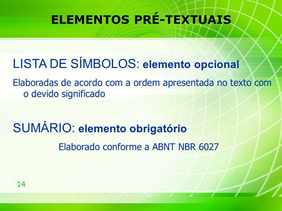 14 ELEMENTOS PRÉ-TEXTUAIS SUMÁRIO: elemento obrigatório Elaborado conforme a ABNT NBR 6027 LISTA DE SÍMBOLOS: elemento opcional Elaboradas de acordo c