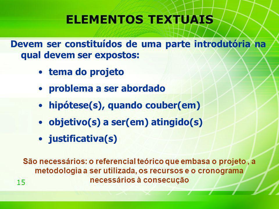 15 ELEMENTOS TEXTUAIS Devem ser constituídos de uma parte introdutória na qual devem ser expostos: tema do projeto problema a ser abordado hipótese(s)