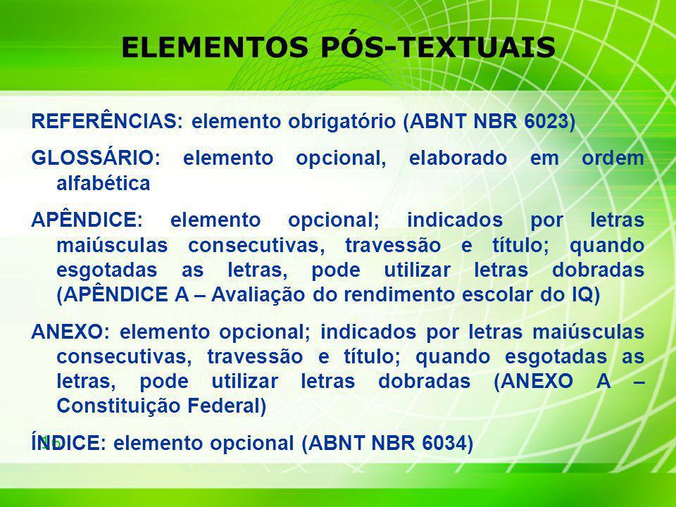 16 ELEMENTOS PÓS-TEXTUAIS REFERÊNCIAS: elemento obrigatório (ABNT NBR 6023) GLOSSÁRIO: elemento opcional, elaborado em ordem alfabética APÊNDICE: elem