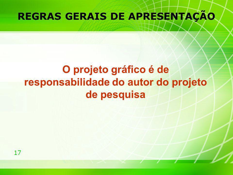 17 REGRAS GERAIS DE APRESENTAÇÃO O projeto gráfico é de responsabilidade do autor do projeto de pesquisa