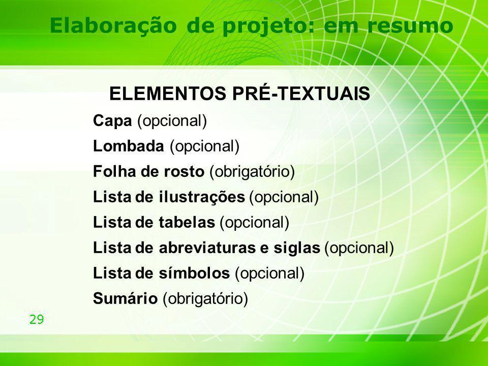 29 Elaboração de projeto: em resumo ELEMENTOS PRÉ-TEXTUAIS Capa (opcional) Lombada (opcional) Folha de rosto (obrigatório) Lista de ilustrações (opcio