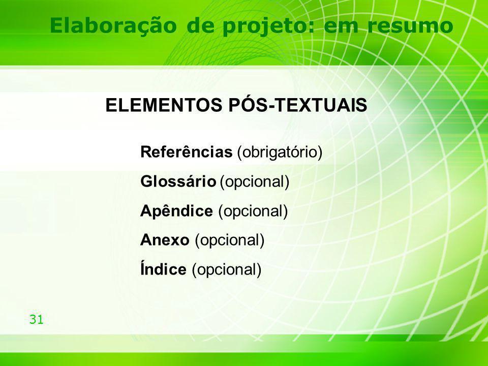 31 Elaboração de projeto: em resumo ELEMENTOS PÓS-TEXTUAIS Referências (obrigatório) Glossário (opcional) Apêndice (opcional) Anexo (opcional) Índice