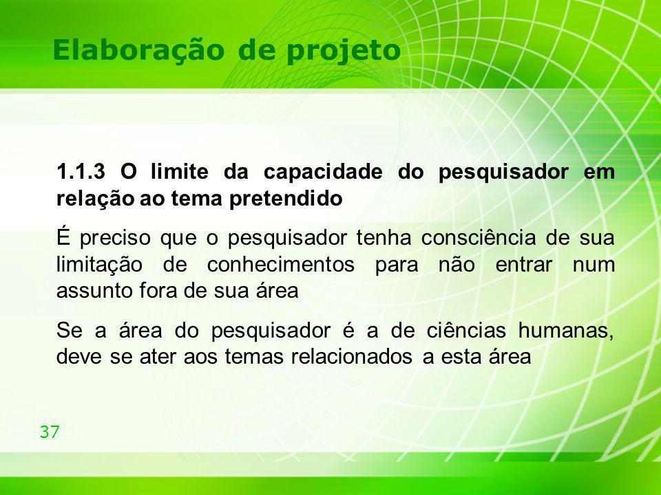37 Elaboração de projeto 1.1.3 O limite da capacidade do pesquisador em relação ao tema pretendido É preciso que o pesquisador tenha consciência de su