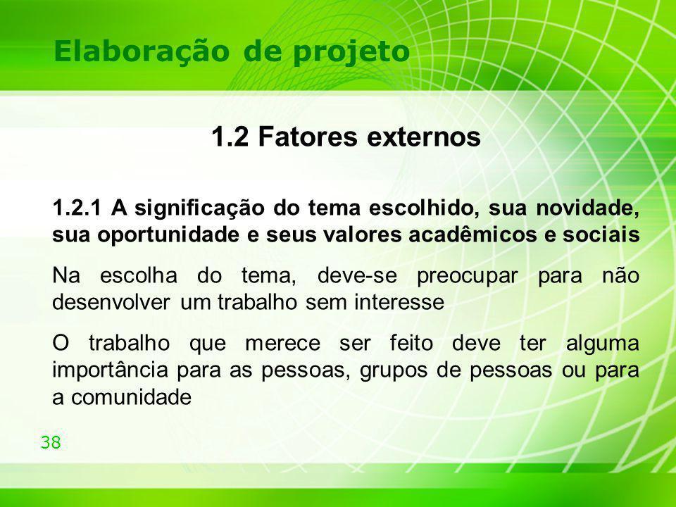 38 Elaboração de projeto 1.2 Fatores externos 1.2.1 A significação do tema escolhido, sua novidade, sua oportunidade e seus valores acadêmicos e socia