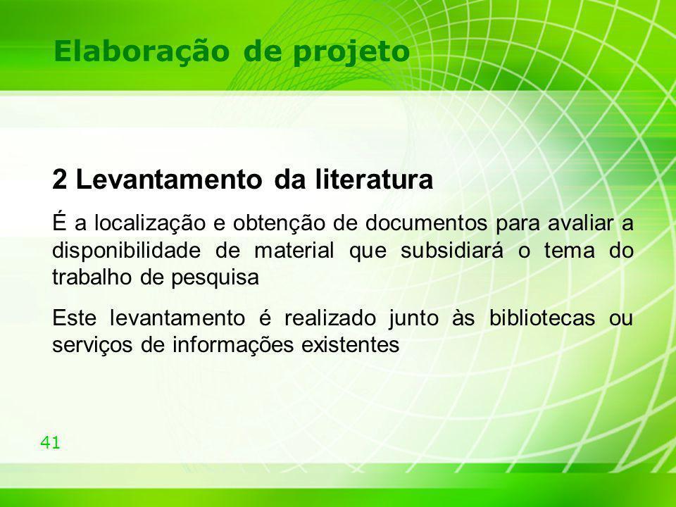 41 Elaboração de projeto 2 Levantamento da literatura É a localização e obtenção de documentos para avaliar a disponibilidade de material que subsidia
