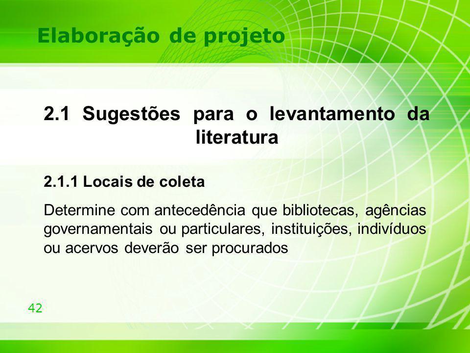42 Elaboração de projeto 2.1 Sugestões para o levantamento da literatura 2.1.1 Locais de coleta Determine com antecedência que bibliotecas, agências g