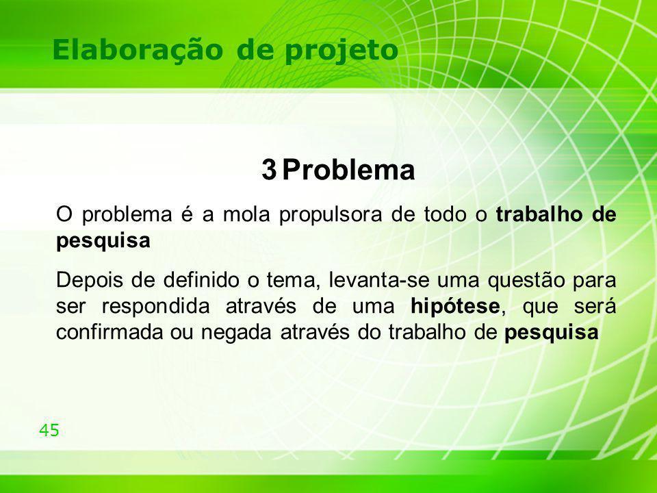 45 Elaboração de projeto 3 Problema O problema é a mola propulsora de todo o trabalho de pesquisa Depois de definido o tema, levanta-se uma questão pa