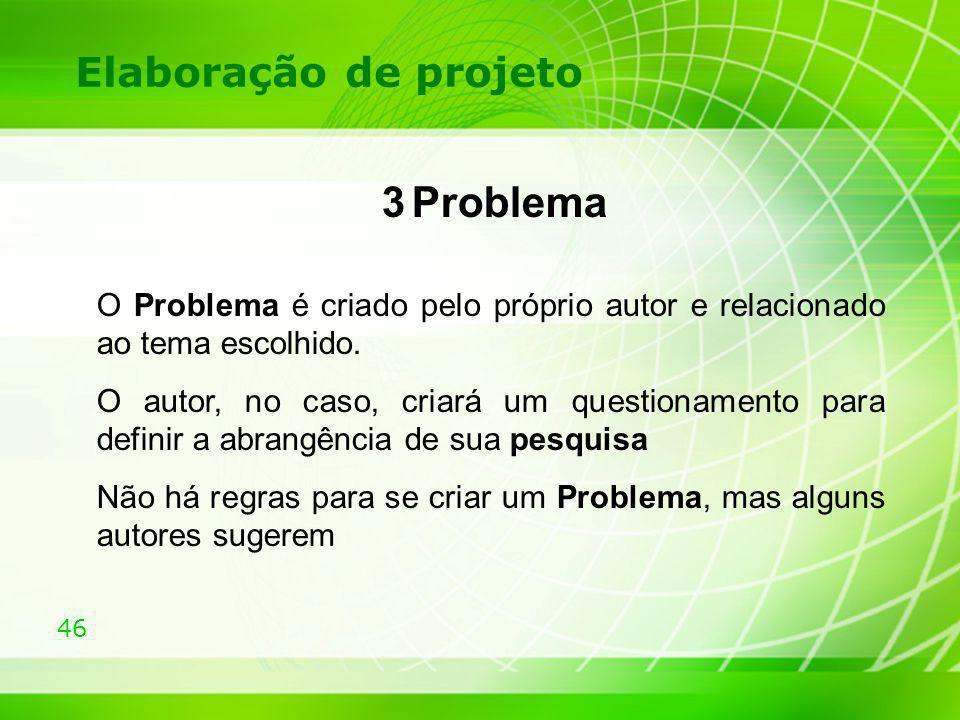 46 Elaboração de projeto 3 Problema O Problema é criado pelo próprio autor e relacionado ao tema escolhido. O autor, no caso, criará um questionamento