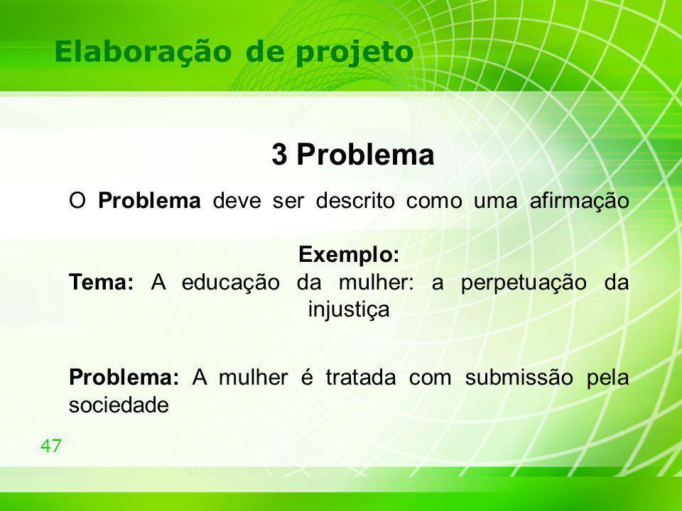 47 Elaboração de projeto 3 Problema O Problema deve ser descrito como uma afirmação Exemplo: Tema: A educação da mulher: a perpetuação da injustiça Pr