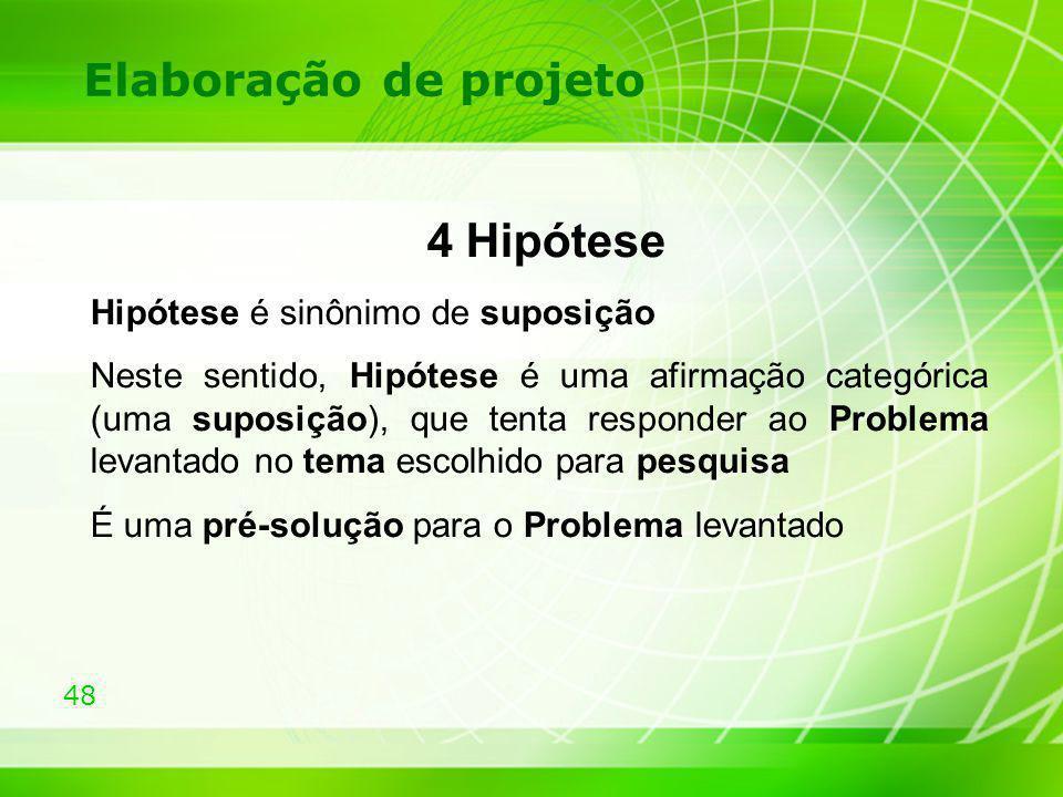 48 Elaboração de projeto 4 Hipótese Hipótese é sinônimo de suposição Neste sentido, Hipótese é uma afirmação categórica (uma suposição), que tenta res