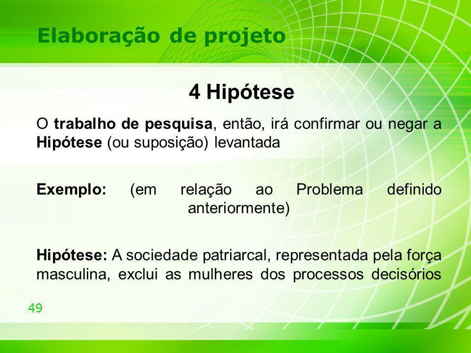 49 Elaboração de projeto 4 Hipótese O trabalho de pesquisa, então, irá confirmar ou negar a Hipótese (ou suposição) levantada Exemplo: (em relação ao
