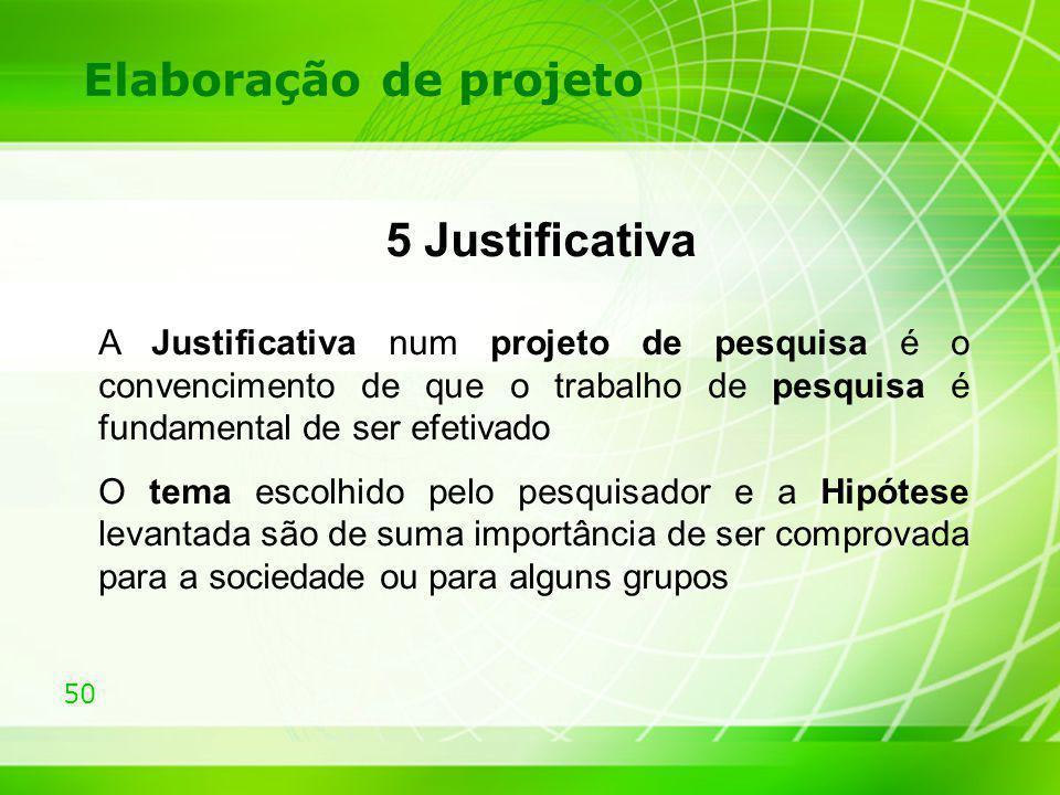 50 Elaboração de projeto 5 Justificativa A Justificativa num projeto de pesquisa é o convencimento de que o trabalho de pesquisa é fundamental de ser