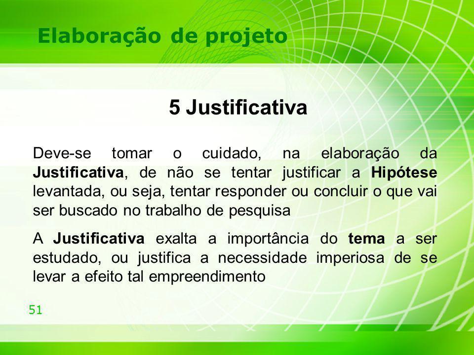 51 Elaboração de projeto 5 Justificativa Deve-se tomar o cuidado, na elaboração da Justificativa, de não se tentar justificar a Hipótese levantada, ou