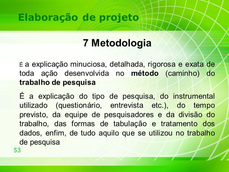53 Elaboração de projeto 7 Metodologia É a explicação minuciosa, detalhada, rigorosa e exata de toda ação desenvolvida no método (caminho) do trabalho