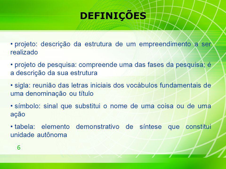 6 DEFINIÇÕES projeto: descrição da estrutura de um empreendimento a ser realizado projeto de pesquisa: compreende uma das fases da pesquisa; é a descr