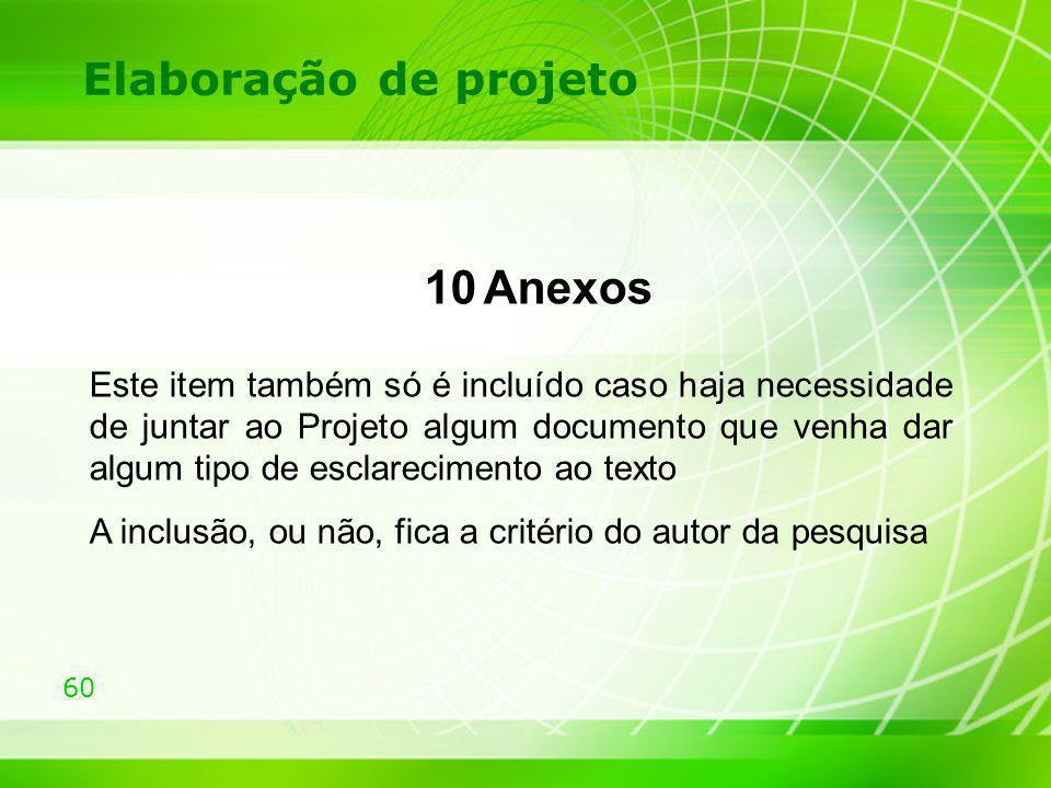 60 Elaboração de projeto 10 Anexos Este item também só é incluído caso haja necessidade de juntar ao Projeto algum documento que venha dar algum tipo