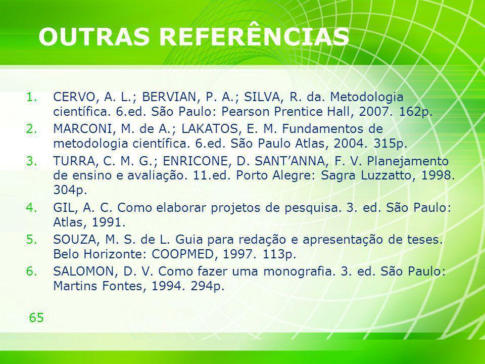 65 OUTRAS REFERÊNCIAS 1.CERVO, A. L.; BERVIAN, P. A.; SILVA, R. da. Metodologia científica. 6.ed. São Paulo: Pearson Prentice Hall, 2007. 162p. 2.MARC