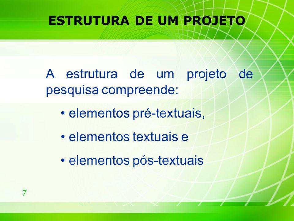 7 ESTRUTURA DE UM PROJETO A estrutura de um projeto de pesquisa compreende: elementos pré-textuais, elementos textuais e elementos pós-textuais