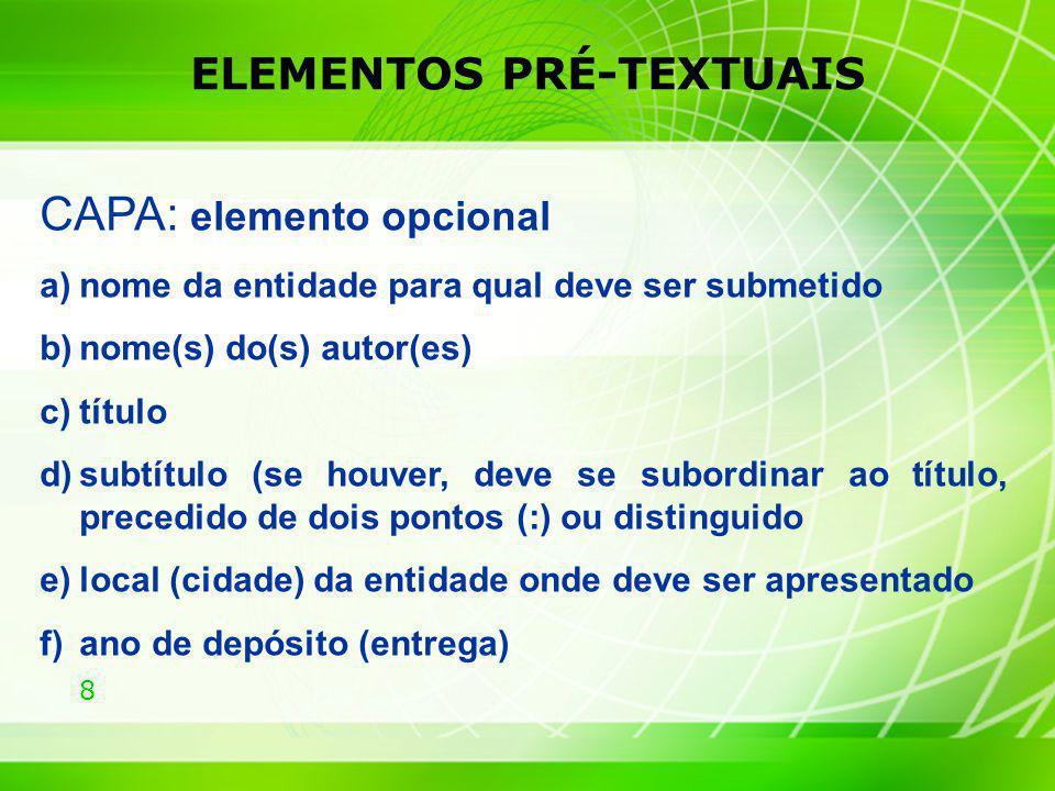 8 ELEMENTOS PRÉ-TEXTUAIS CAPA: elemento opcional a)nome da entidade para qual deve ser submetido b)nome(s) do(s) autor(es) c)título d)subtítulo (se ho