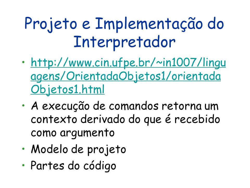 Projeto e Implementação do Interpretador http://www.cin.ufpe.br/~in1007/lingu agens/OrientadaObjetos1/orientada Objetos1.htmlhttp://www.cin.ufpe.br/~in1007/lingu agens/OrientadaObjetos1/orientada Objetos1.html A execução de comandos retorna um contexto derivado do que é recebido como argumento Modelo de projeto Partes do código