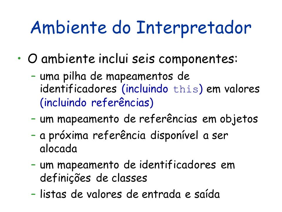 Ambiente do Interpretador O ambiente inclui seis componentes: –uma pilha de mapeamentos de identificadores (incluindo this ) em valores (incluindo referências) –um mapeamento de referências em objetos –a próxima referência disponível a ser alocada –um mapeamento de identificadores em definições de classes –listas de valores de entrada e saída