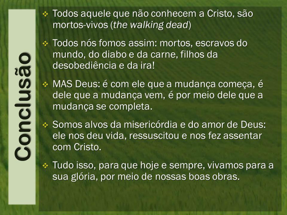Conclusão  Todos aquele que não conhecem a Cristo, são mortos-vivos (the walking dead)  Todos nós fomos assim: mortos, escravos do mundo, do diabo e