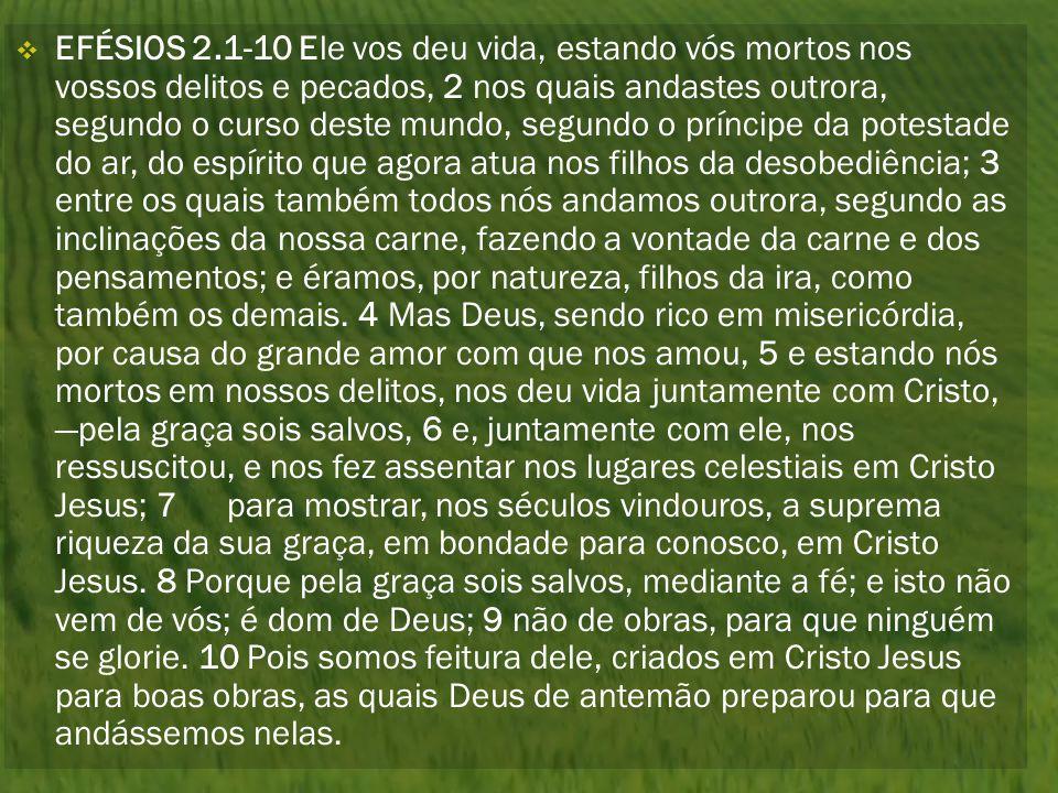  EFÉSIOS 2.1-10 Ele vos deu vida, estando vós mortos nos vossos delitos e pecados, 2 nos quais andastes outrora, segundo o curso deste mundo, segundo