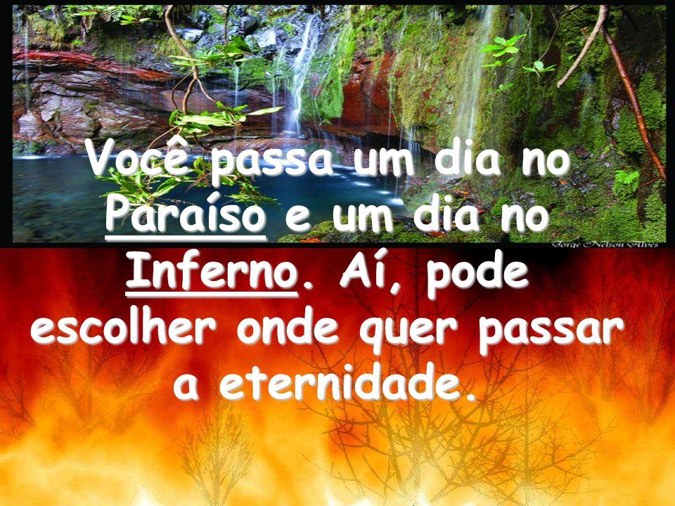 Você passa um dia no Paraíso e um dia no Inferno. Aí, pode escolher onde quer passar a eternidade.