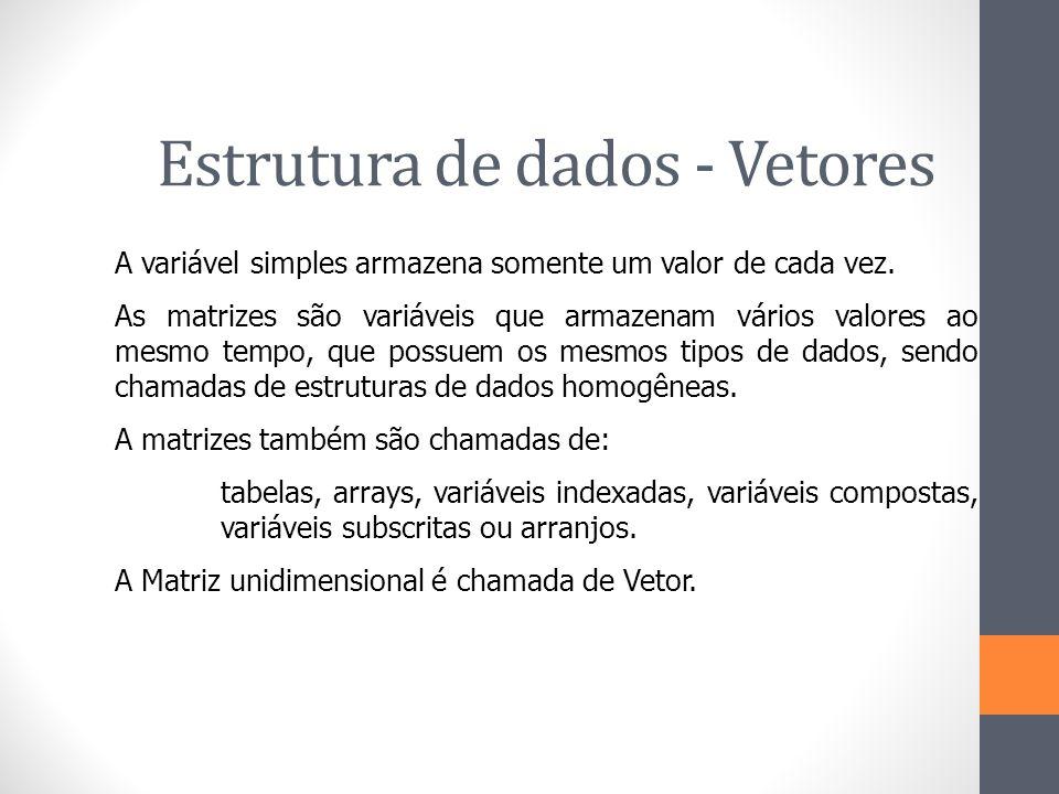 Estrutura de dados - Vetores A variável simples armazena somente um valor de cada vez. As matrizes são variáveis que armazenam vários valores ao mesmo
