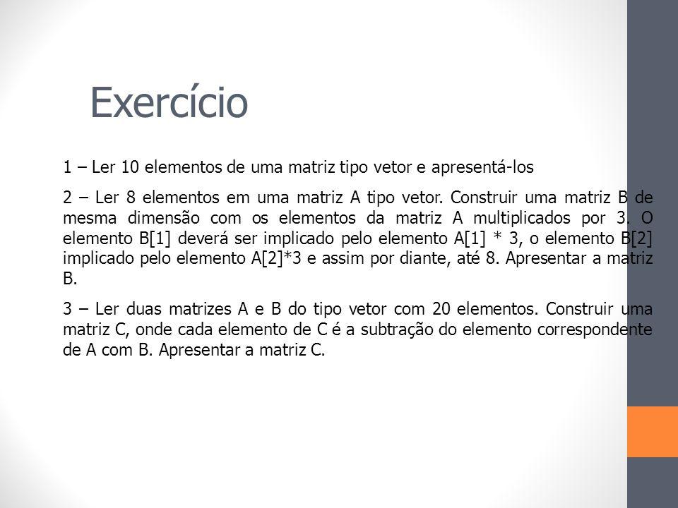 Exercício 1 – Ler 10 elementos de uma matriz tipo vetor e apresentá-los 2 – Ler 8 elementos em uma matriz A tipo vetor. Construir uma matriz B de mesm