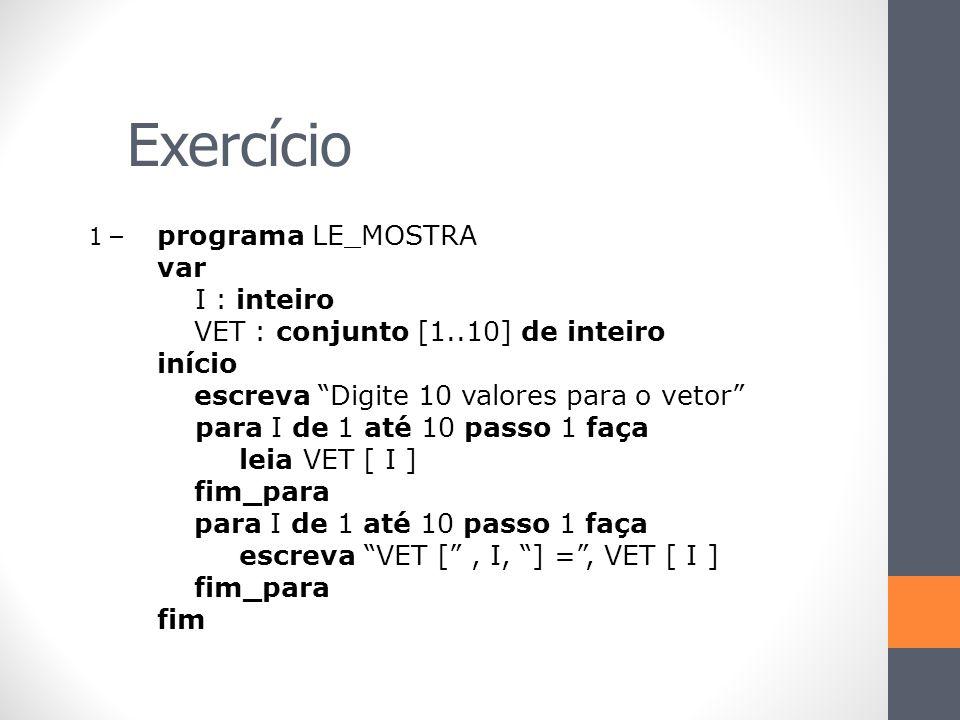 """Exercício 1 – programa LE_MOSTRA var I : inteiro VET : conjunto [1..10] de inteiro início escreva """"Digite 10 valores para o vetor"""" para I de 1 até 10"""