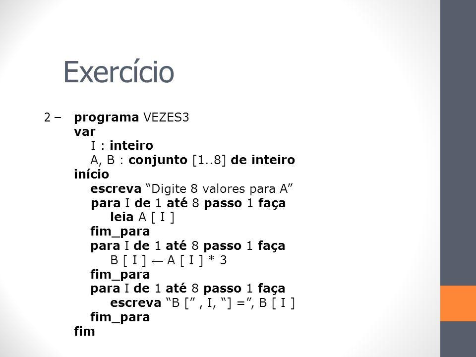 """Exercício 2 – programa VEZES3 var I : inteiro A, B : conjunto [1..8] de inteiro início escreva """"Digite 8 valores para A"""" para I de 1 até 8 passo 1 faç"""