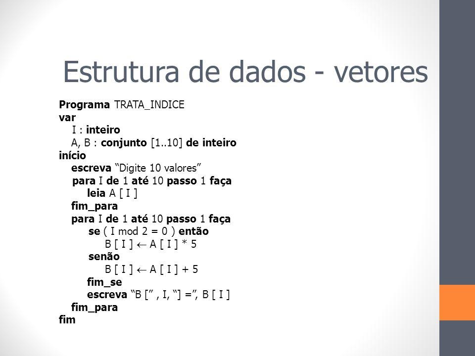 """Programa TRATA_INDICE var I : inteiro A, B : conjunto [1..10] de inteiro início escreva """"Digite 10 valores"""" para I de 1 até 10 passo 1 faça leia A [ I"""