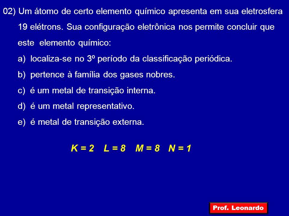 02) Um átomo de certo elemento químico apresenta em sua eletrosfera 19 elétrons. Sua configuração eletrônica nos permite concluir que este elemento qu