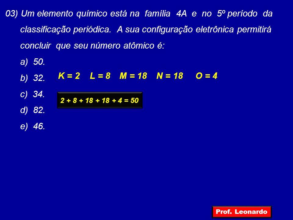 03) Um elemento químico está na família 4A e no 5º período da classificação periódica. A sua configuração eletrônica permitirá concluir que seu número