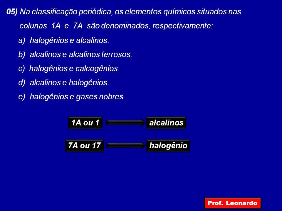 05) Na classificação periódica, os elementos químicos situados nas colunas 1A e 7A são denominados, respectivamente: a) halogênios e alcalinos. b) alc