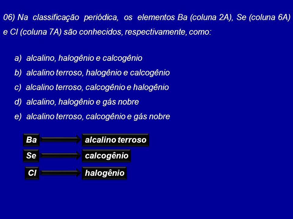 06) Na classificação periódica, os elementos Ba (coluna 2A), Se (coluna 6A) e Cl (coluna 7A) são conhecidos, respectivamente, como: a) alcalino, halog