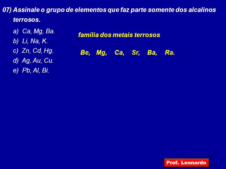 07) Assinale o grupo de elementos que faz parte somente dos alcalinos terrosos. a) Ca, Mg, Ba. b) Li, Na, K. c) Zn, Cd, Hg. d) Ag, Au, Cu. e) Pb, Al,