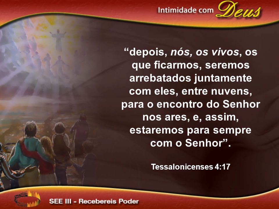 """""""depois, nós, os vivos, os que ficarmos, seremos arrebatados juntamente com eles, entre nuvens, para o encontro do Senhor nos ares, e, assim, estaremo"""