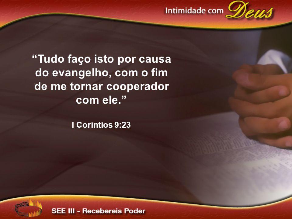 """""""Tudo faço isto por causa do evangelho, com o fim de me tornar cooperador com ele."""" I Coríntios 9:23"""