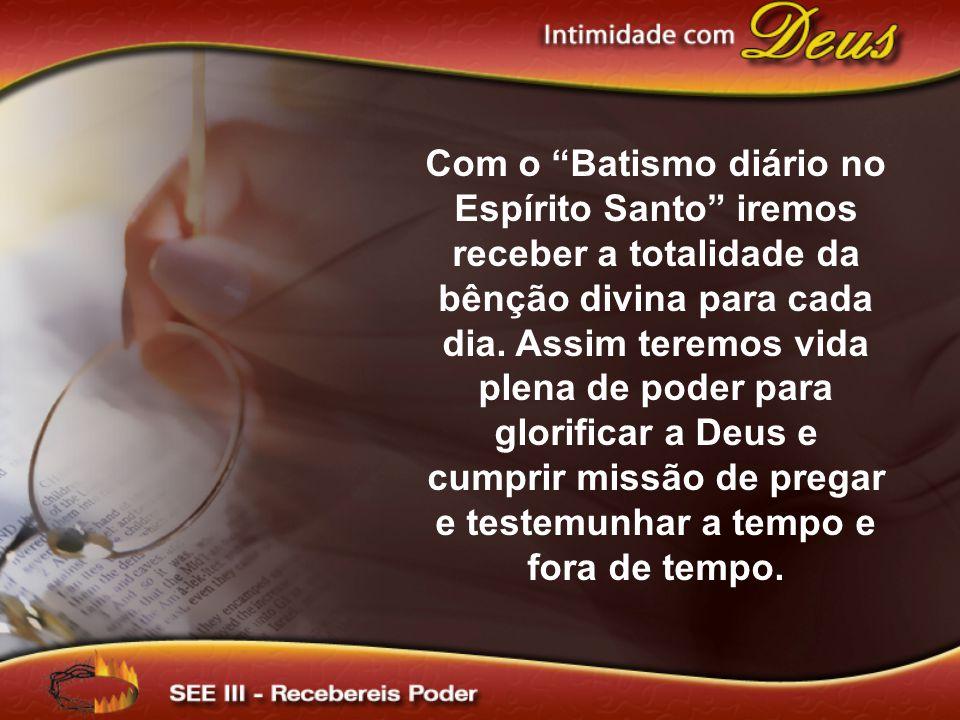 """Com o """"Batismo diário no Espírito Santo"""" iremos receber a totalidade da bênção divina para cada dia. Assim teremos vida plena de poder para glorificar"""