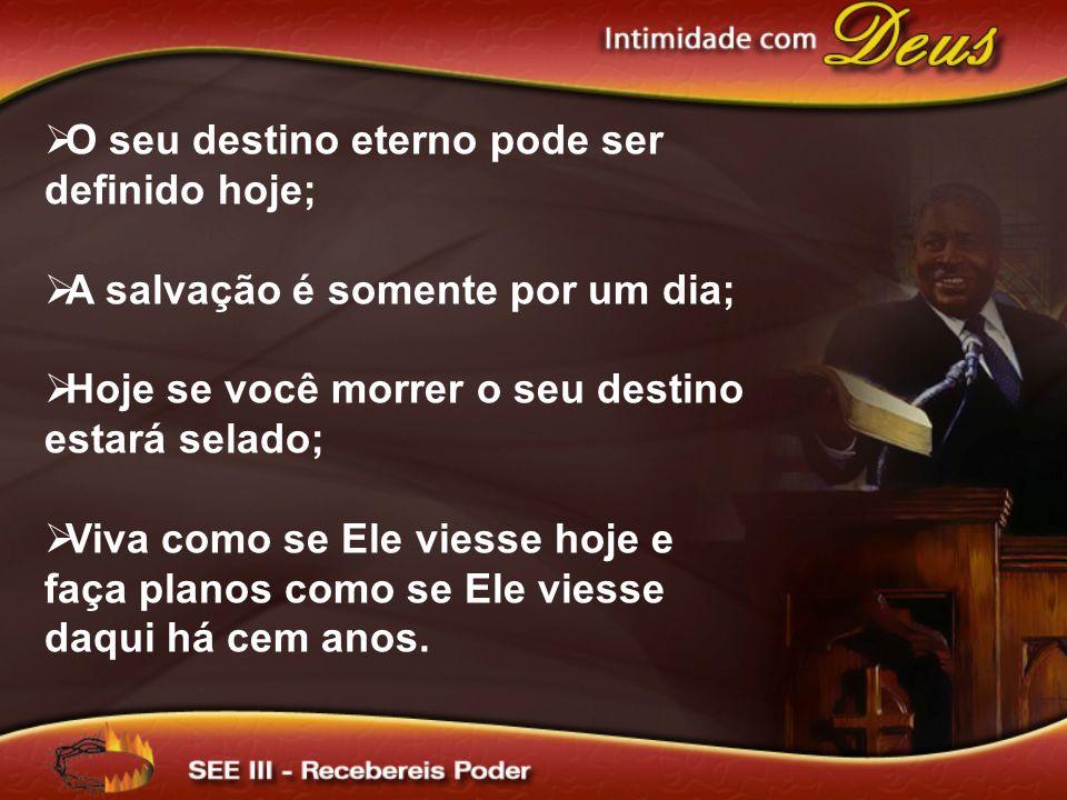  O seu destino eterno pode ser definido hoje;  A salvação é somente por um dia;  Hoje se você morrer o seu destino estará selado;  Viva como se El