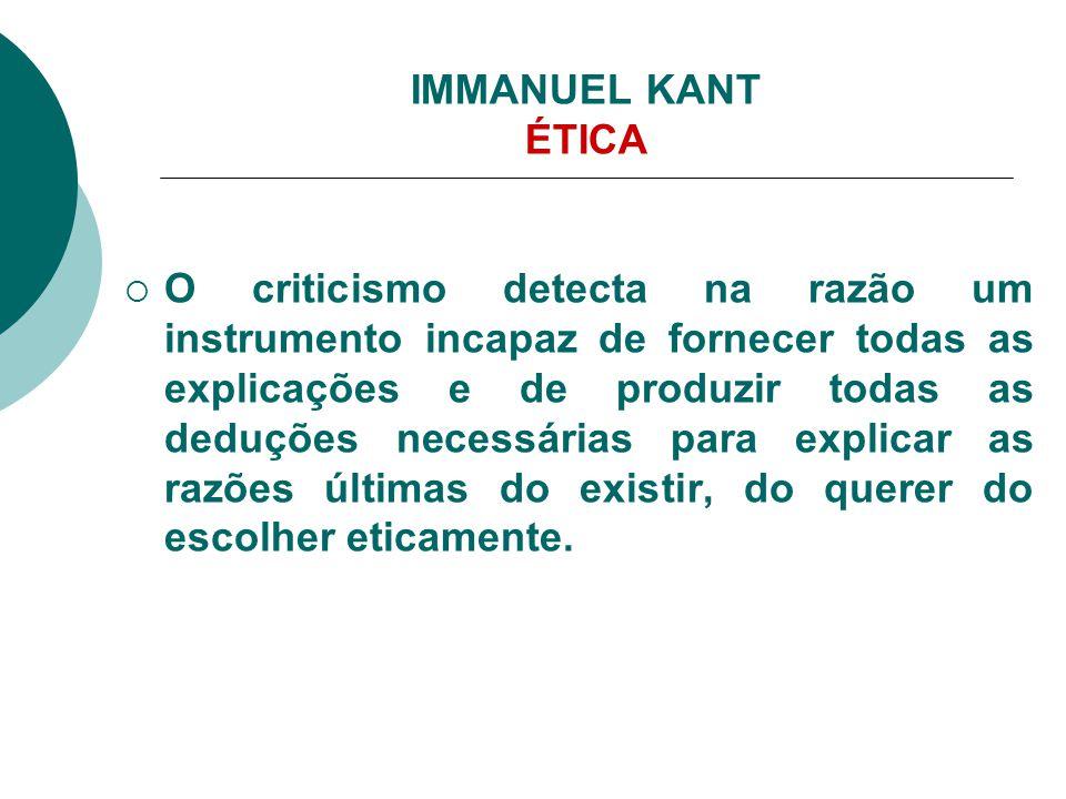 IMMANUEL KANT ÉTICA  O criticismo detecta na razão um instrumento incapaz de fornecer todas as explicações e de produzir todas as deduções necessária