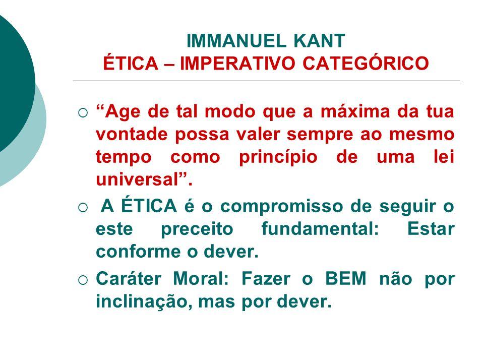 """IMMANUEL KANT ÉTICA – IMPERATIVO CATEGÓRICO  """"Age de tal modo que a máxima da tua vontade possa valer sempre ao mesmo tempo como princípio de uma lei"""