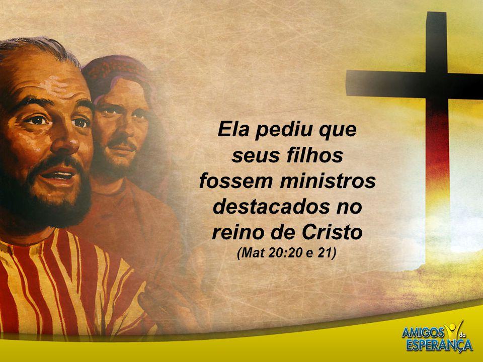 Ela pediu que seus filhos fossem ministros destacados no reino de Cristo (Mat 20:20 e 21)