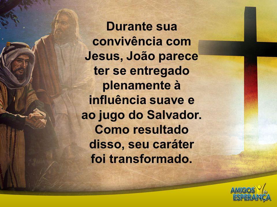Durante sua convivência com Jesus, João parece ter se entregado plenamente à influência suave e ao jugo do Salvador. Como resultado disso, seu caráter